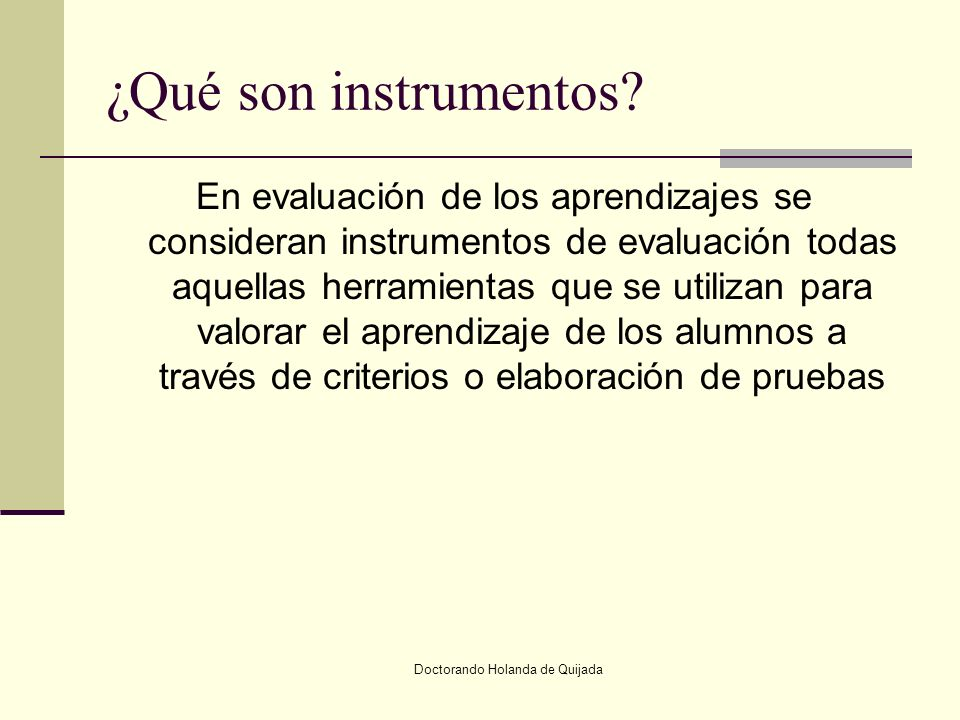 Doctorando Holanda de Quijada ¿Qué son instrumentos? En evaluación de los aprendizajes se consideran instrumentos de evaluación todas aquellas herrami