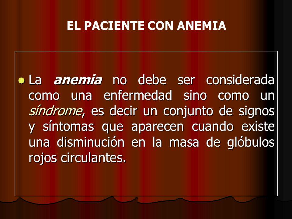 EL PACIENTE CON ANEMIA La anemia no debe ser considerada como una enfermedad sino como un síndrome, es decir un conjunto de signos y síntomas que apar