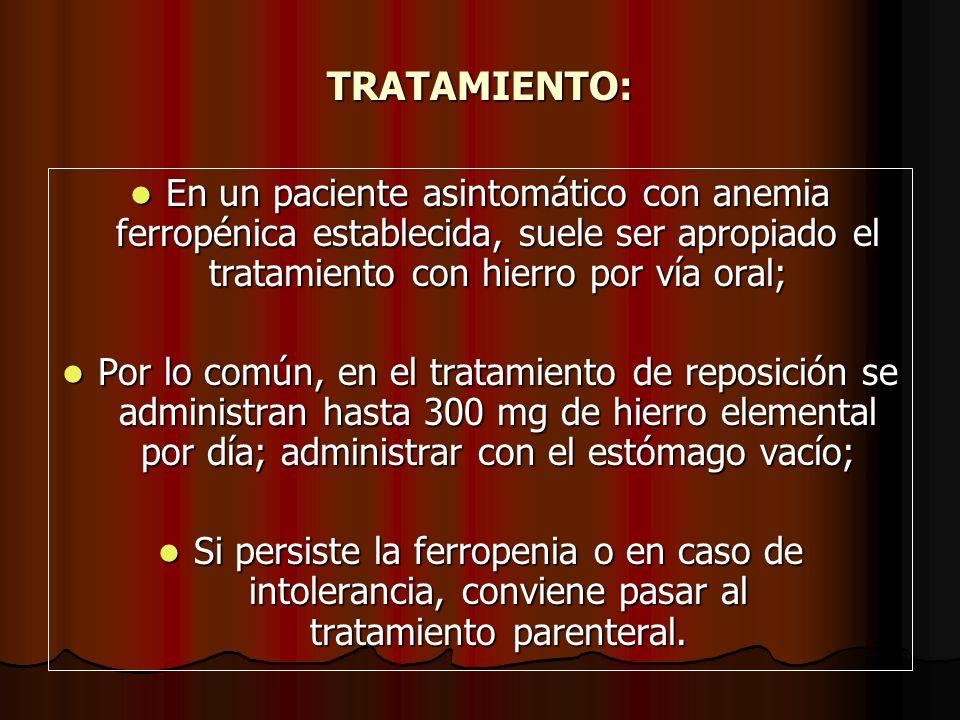 TRATAMIENTO: En un paciente asintomático con anemia ferropénica establecida, suele ser apropiado el tratamiento con hierro por vía oral; En un pacient