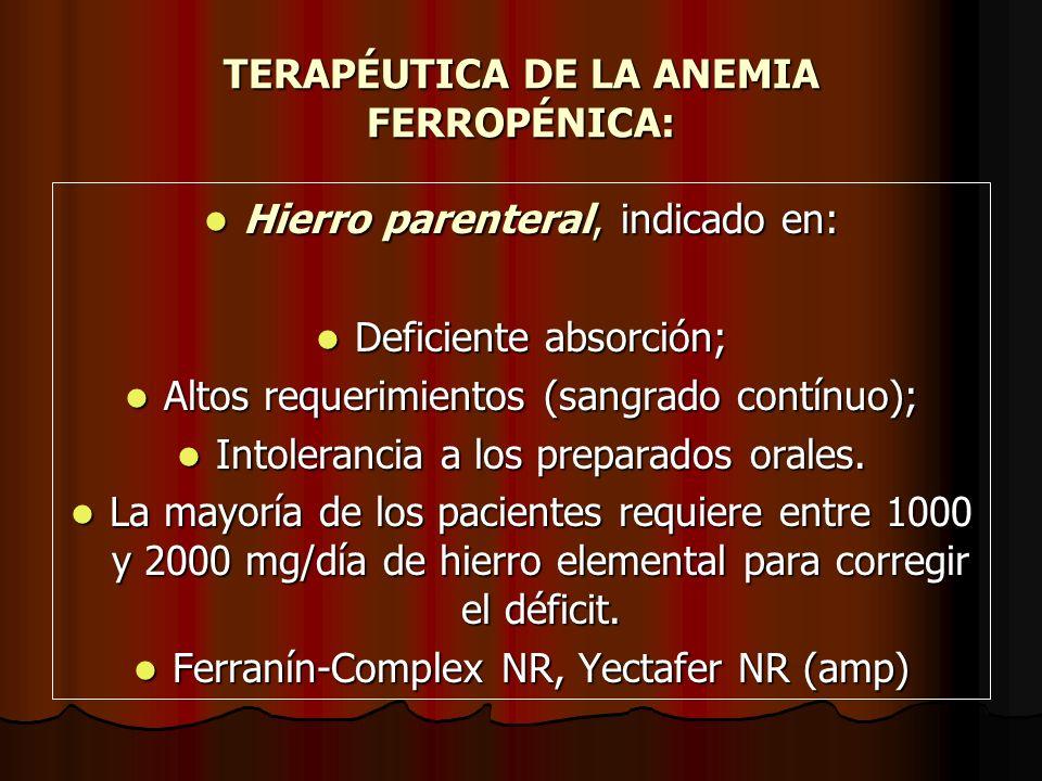 TERAPÉUTICA DE LA ANEMIA FERROPÉNICA: Hierro parenteral, indicado en: Hierro parenteral, indicado en: Deficiente absorción; Deficiente absorción; Alto