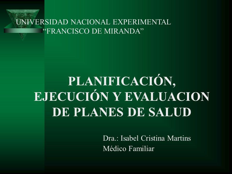 PLANIFICACIÓN, EJECUCIÓN Y EVALUACION DE PLANES DE SALUD Dra.: Isabel Cristina Martins Médico Familiar UNIVERSIDAD NACIONAL EXPERIMENTAL FRANCISCO DE