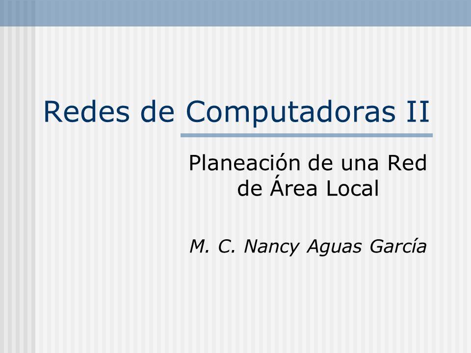 Redes de Computadoras II Planeación de una Red de Área Local M. C. Nancy Aguas García