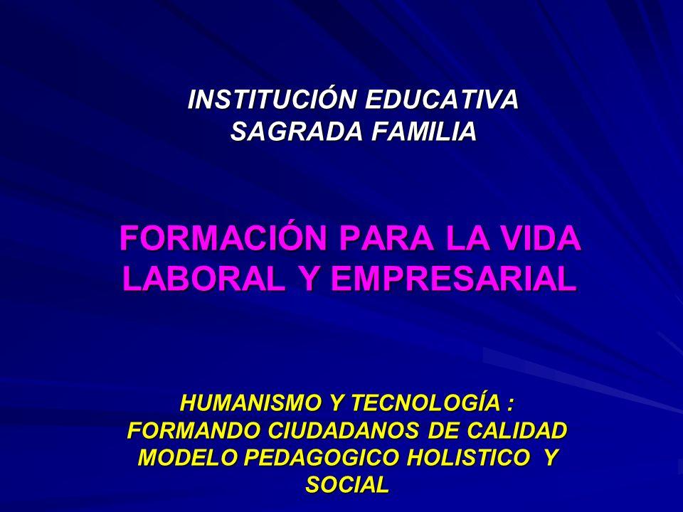INSTITUCIÓN EDUCATIVA SAGRADA FAMILIA FORMACIÓN PARA LA VIDA LABORAL Y EMPRESARIAL HUMANISMO Y TECNOLOGÍA : FORMANDO CIUDADANOS DE CALIDAD MODELO PEDA