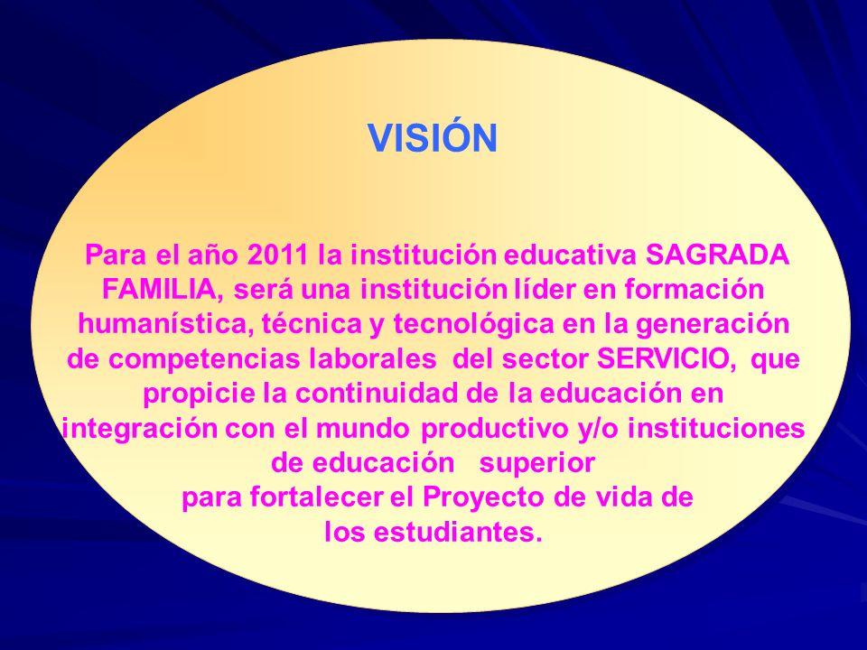 VISIÓN Para el año 2011 la institución educativa SAGRADA FAMILIA, será una institución líder en formación humanística, técnica y tecnológica en la gen