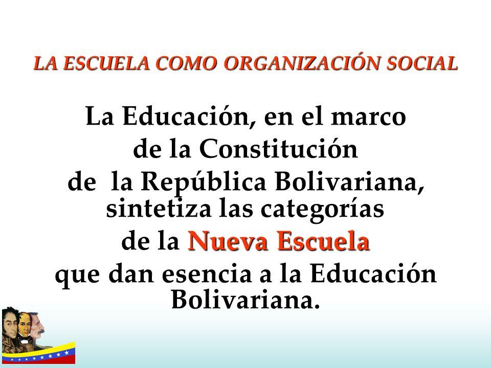 LA ESCUELA COMO ORGANIZACIÓN SOCIAL La Educación, en el marco de la Constitución de la República Bolivariana, sintetiza las categorías Nueva Escuela d