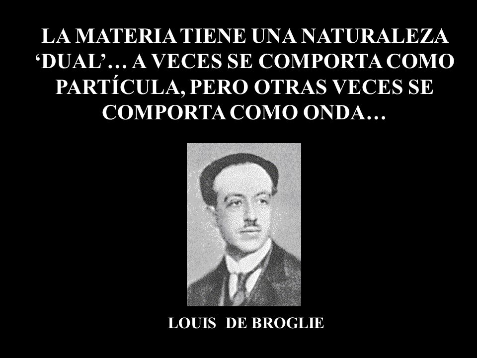 LOUIS DE BROGLIE LA MATERIA TIENE UNA NATURALEZA DUAL… A VECES SE COMPORTA COMO PARTÍCULA, PERO OTRAS VECES SE COMPORTA COMO ONDA…