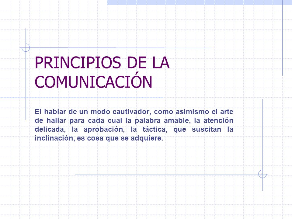 PRINCIPIOS DE LA COMUNICACIÓN El hablar de un modo cautivador, como asimismo el arte de hallar para cada cual la palabra amable, la atención delicada,