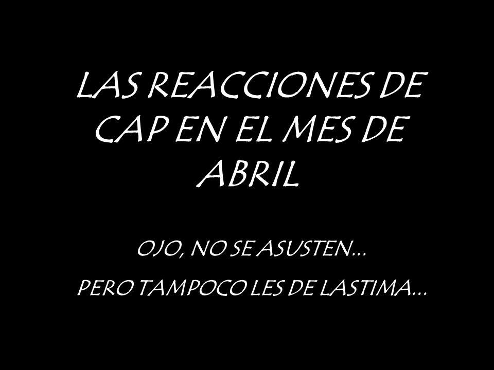 LAS REACCIONES DE CAP EN EL MES DE ABRIL OJO, NO SE ASUSTEN... PERO TAMPOCO LES DE LASTIMA...
