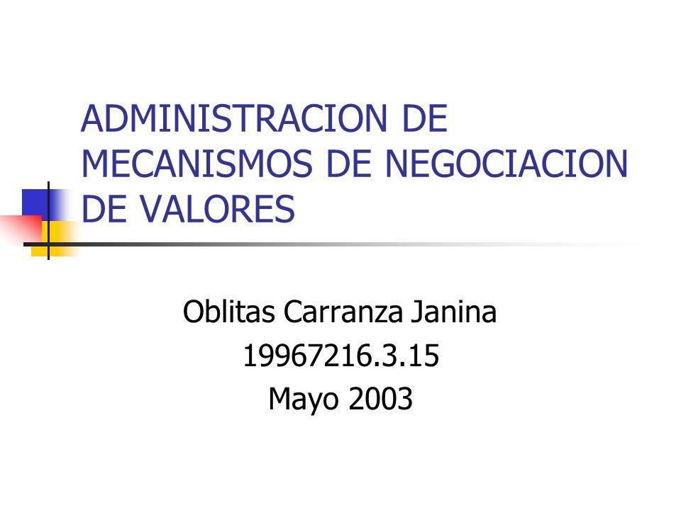 ADMINISTRACION DE MECANISMOS DE NEGOCIACION DE VALORES Oblitas Carranza Janina 19967216.3.15 Mayo 2003