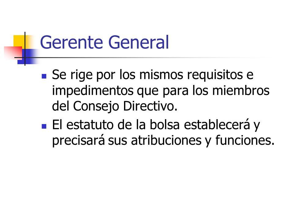 Gerente General Se rige por los mismos requisitos e impedimentos que para los miembros del Consejo Directivo. El estatuto de la bolsa establecerá y pr