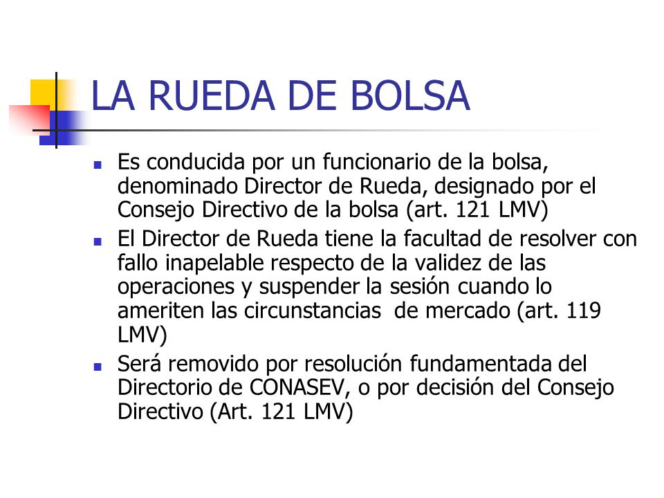 LA RUEDA DE BOLSA Es conducida por un funcionario de la bolsa, denominado Director de Rueda, designado por el Consejo Directivo de la bolsa (art. 121