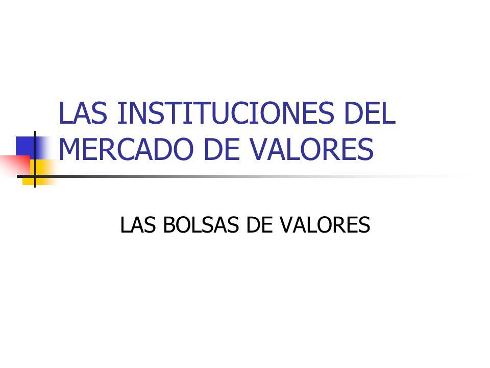 LAS INSTITUCIONES DEL MERCADO DE VALORES LAS BOLSAS DE VALORES