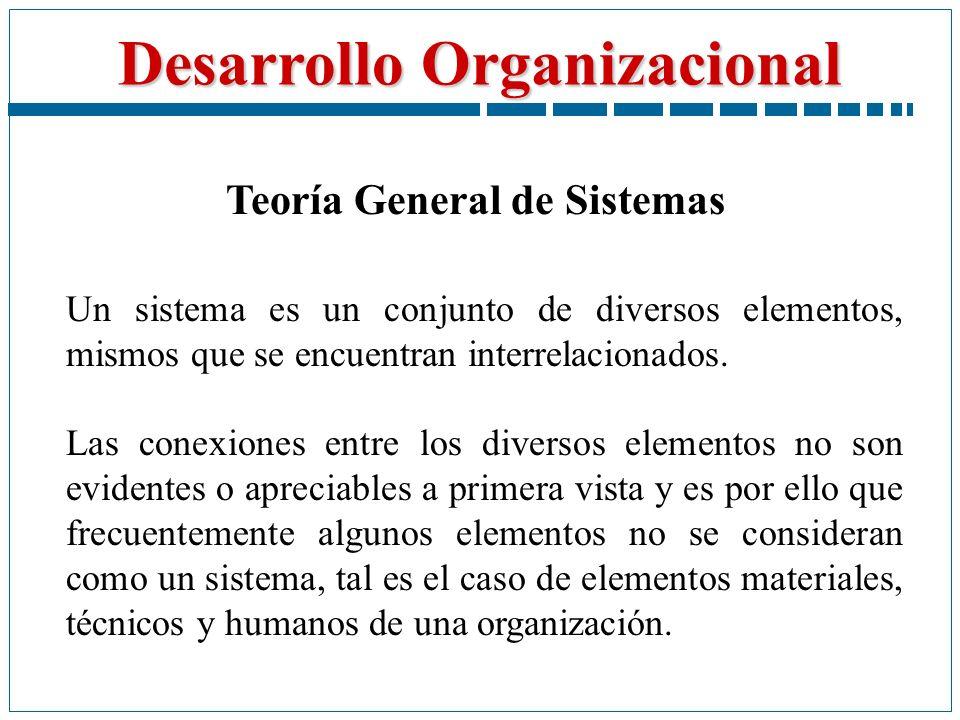 Desarrollo Organizacional Teoría General de Sistemas Un sistema es un conjunto de diversos elementos, mismos que se encuentran interrelacionados. Las