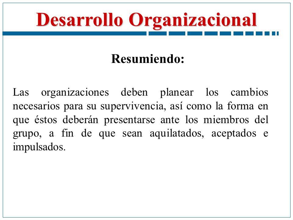 Desarrollo Organizacional Resumiendo: Las organizaciones deben planear los cambios necesarios para su supervivencia, así como la forma en que éstos de
