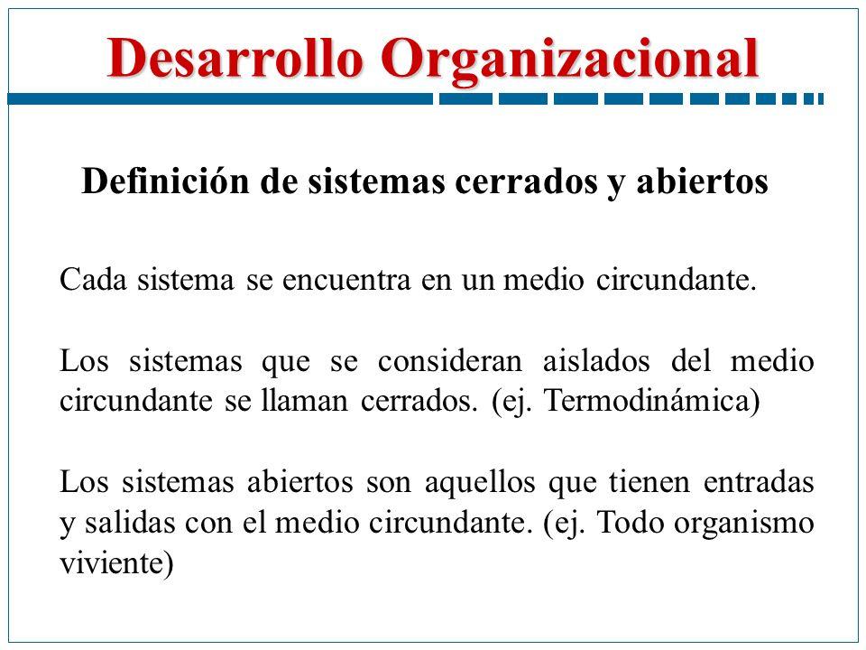 Desarrollo Organizacional Definición de sistemas cerrados y abiertos Cada sistema se encuentra en un medio circundante. Los sistemas que se consideran