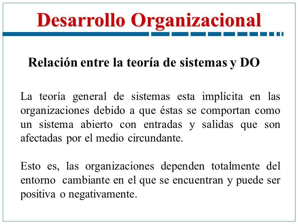 Desarrollo Organizacional Relación entre la teoría de sistemas y DO La teoría general de sistemas esta implícita en las organizaciones debido a que és