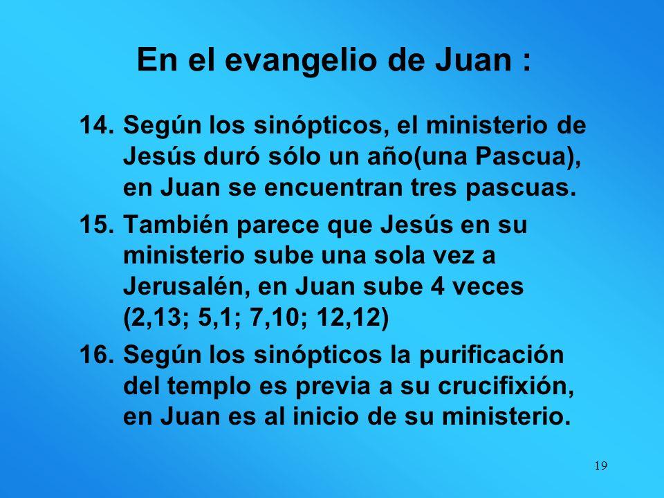 18 En el evangelio de Juan: 10.No dice nada de los endemoniados. 11.Nunca se encuentra con publicanos o leprosos. 12.En los Sinópticos, Jesús hace su