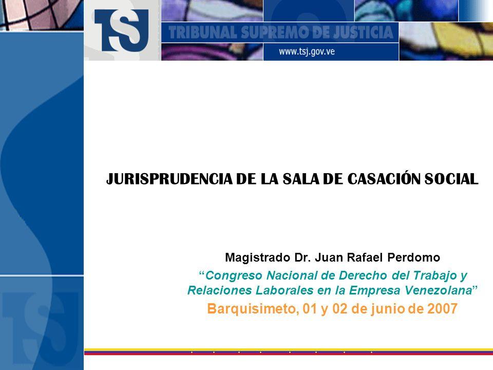 JURISPRUDENCIA DE LA SALA DE CASACIÓN SOCIAL Magistrado Dr. Juan Rafael Perdomo Congreso Nacional de Derecho del Trabajo y Relaciones Laborales en la