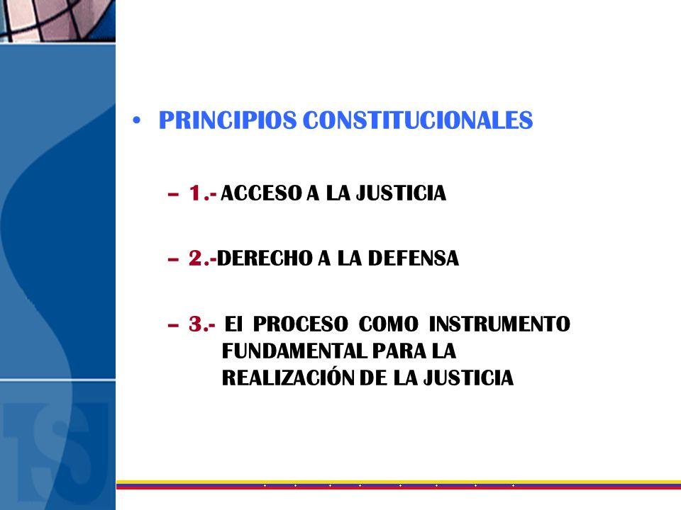 PRINCIPIOS CONSTITUCIONALES –1.- ACCESO A LA JUSTICIA –2.-DERECHO A LA DEFENSA –3.- El PROCESO COMO INSTRUMENTO FUNDAMENTAL PARA LA REALIZACIÓN DE LA