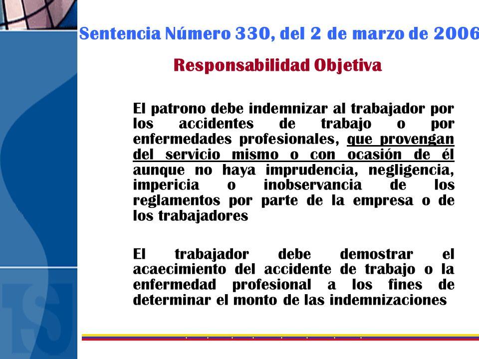 Sentencia Número 330, del 2 de marzo de 2006 Responsabilidad Objetiva El patrono debe indemnizar al trabajador por los accidentes de trabajo o por enf