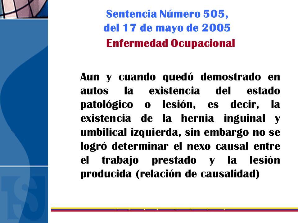 Sentencia Número 505, del 17 de mayo de 2005 Enfermedad Ocupacional Aun y cuando quedó demostrado en autos la existencia del estado patológico o lesió