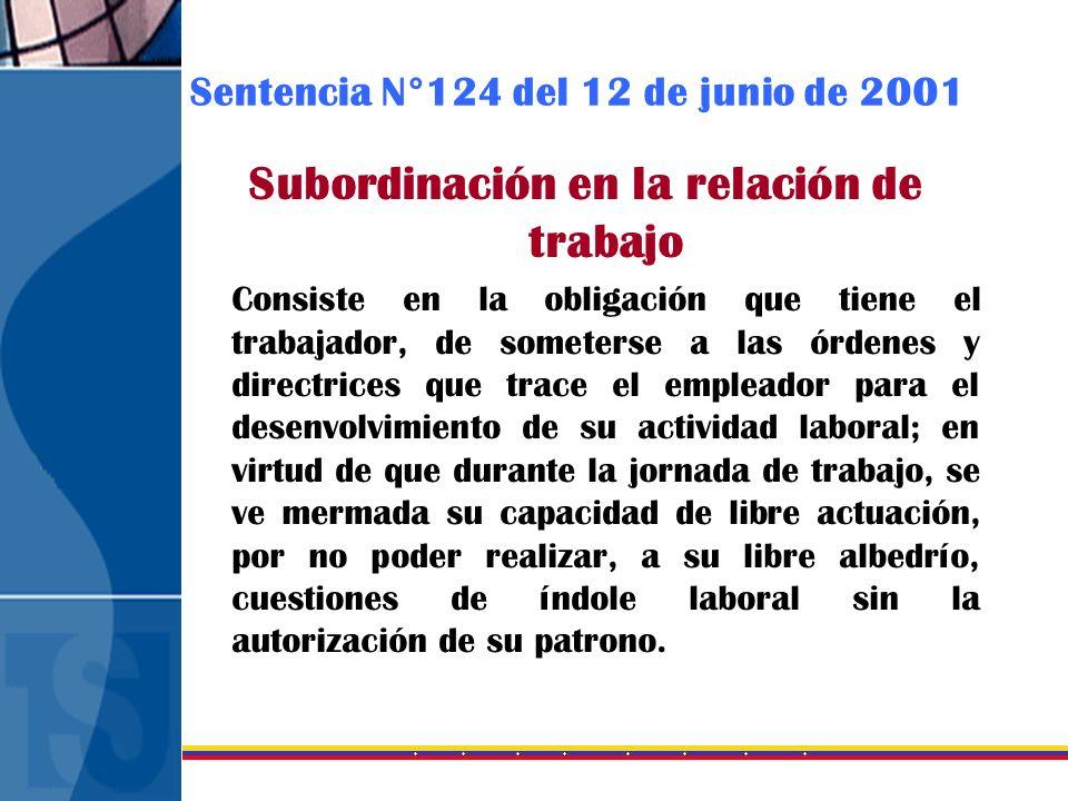 Sentencia N°124 del 12 de junio de 2001 Subordinación en la relación de trabajo Consiste en la obligación que tiene el trabajador, de someterse a las