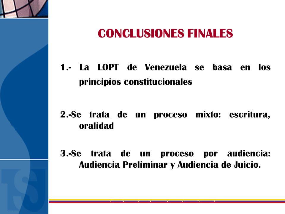 CONCLUSIONES FINALES 1.- La LOPT de Venezuela se basa en los principios constitucionales 2.-Se trata de un proceso mixto: escritura, oralidad 3.-Se tr