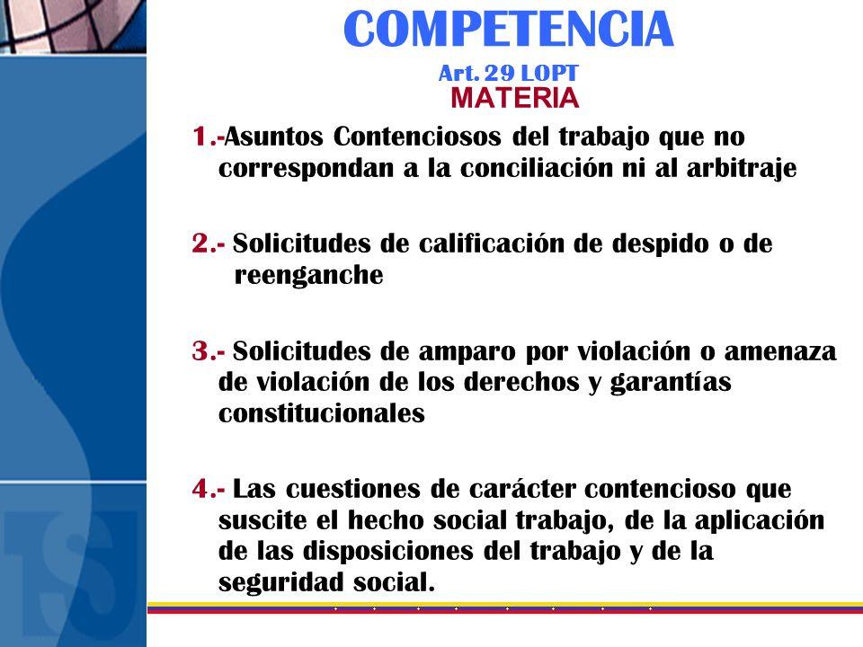 COMPETENCIA Art. 29 LOPT MATERIA 1.-Asuntos Contenciosos del trabajo que no correspondan a la conciliación ni al arbitraje 2.- Solicitudes de califica