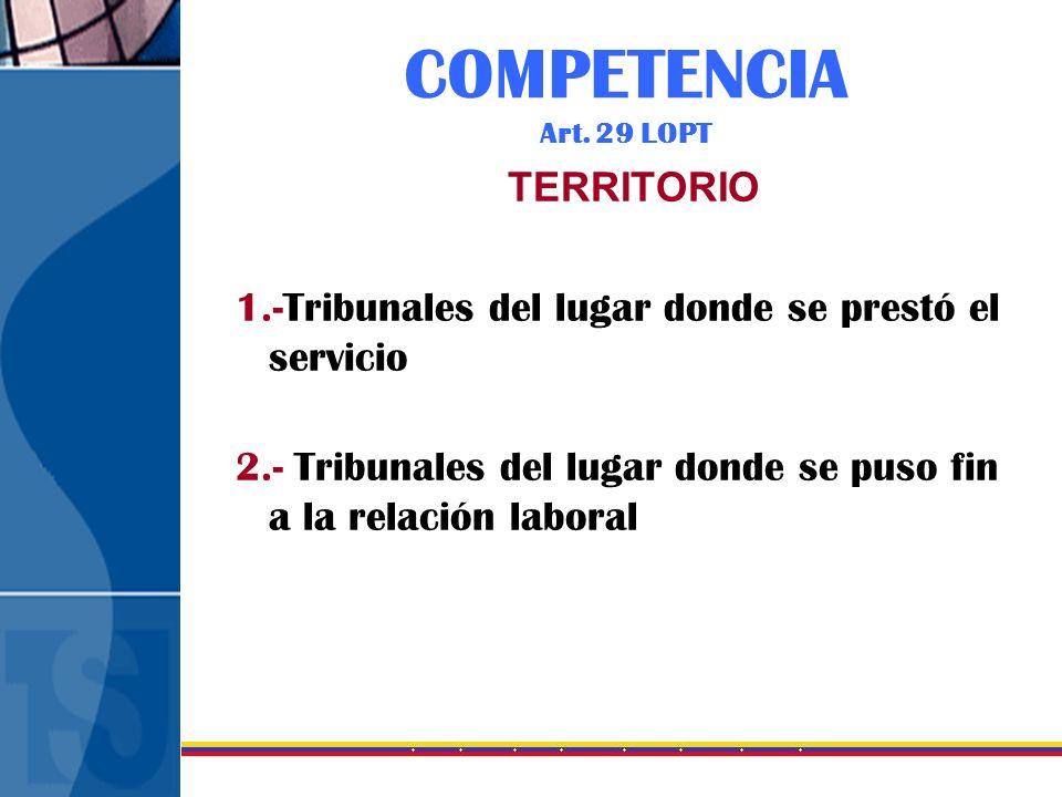 COMPETENCIA Art. 29 LOPT TERRITORIO 1.-Tribunales del lugar donde se prestó el servicio 2.- Tribunales del lugar donde se puso fin a la relación labor