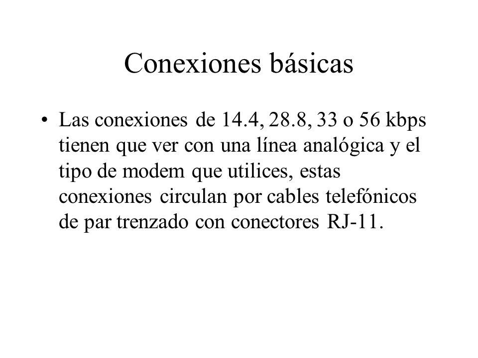 Conexiones básicas Las conexiones de 14.4, 28.8, 33 o 56 kbps tienen que ver con una línea analógica y el tipo de modem que utilices, estas conexiones circulan por cables telefónicos de par trenzado con conectores RJ-11.