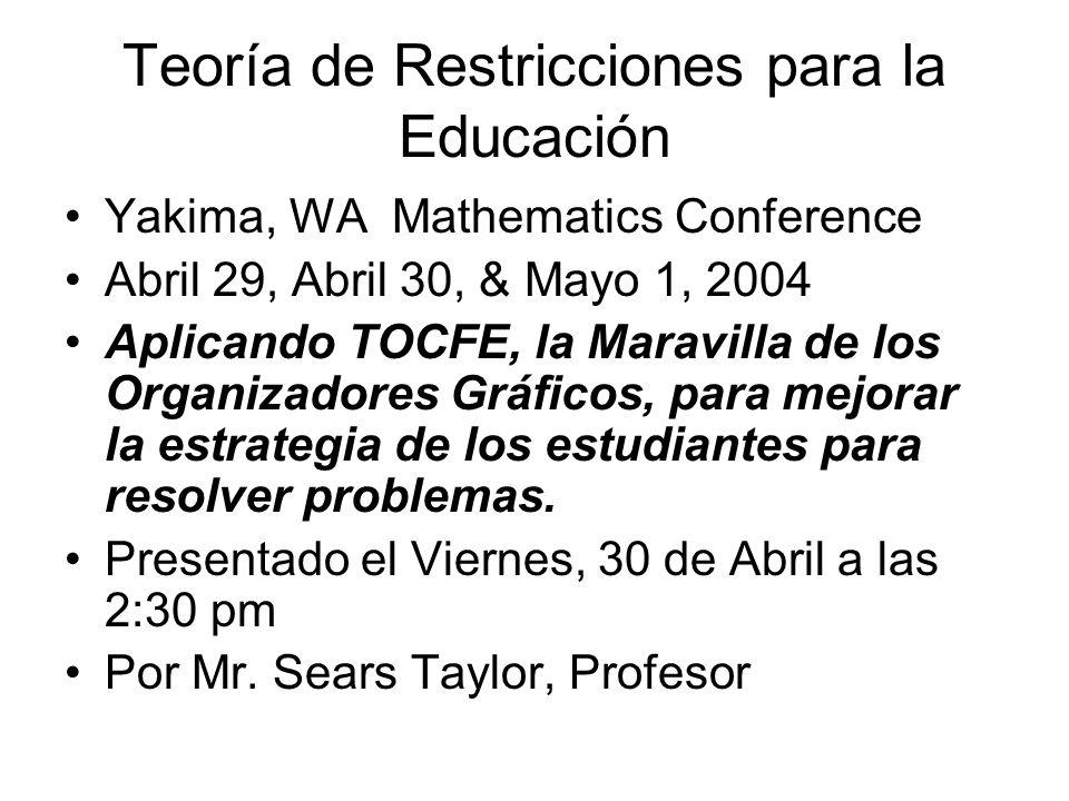 Teoría de Restricciones para la Educación Yakima, WA Mathematics Conference Abril 29, Abril 30, & Mayo 1, 2004 Aplicando TOCFE, la Maravilla de los Or