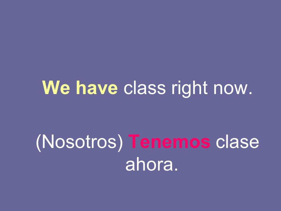 We have class right now. (Nosotros) Tenemos clase ahora.
