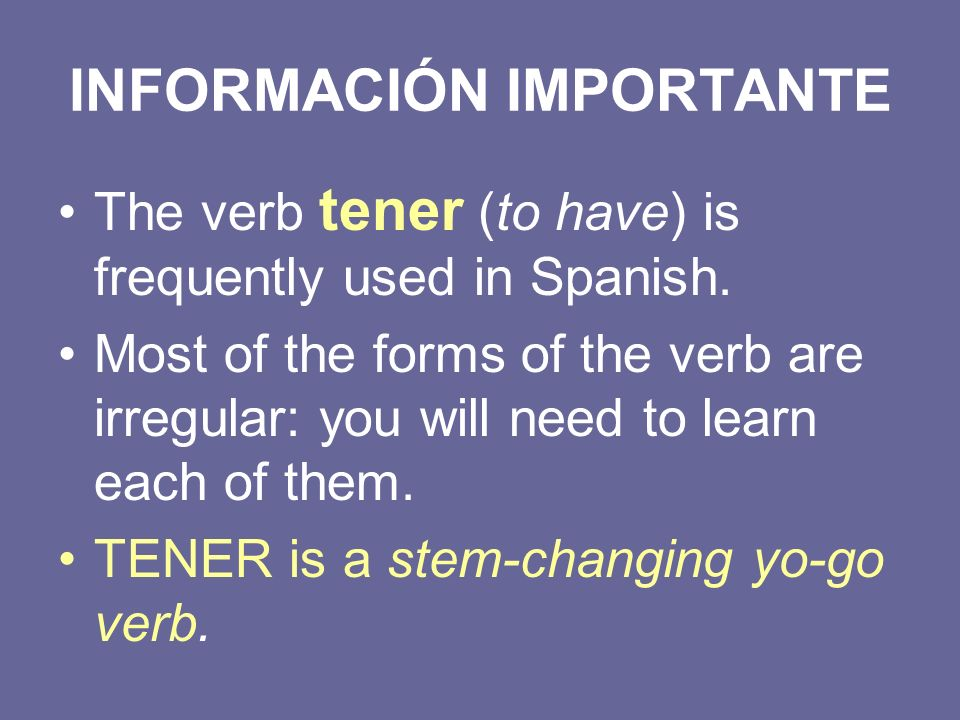 INFORMACIÓN IMPORTANTE The verb tener (to have) is frequently used in Spanish. Most of the forms of the verb are irregular: you will need to learn eac