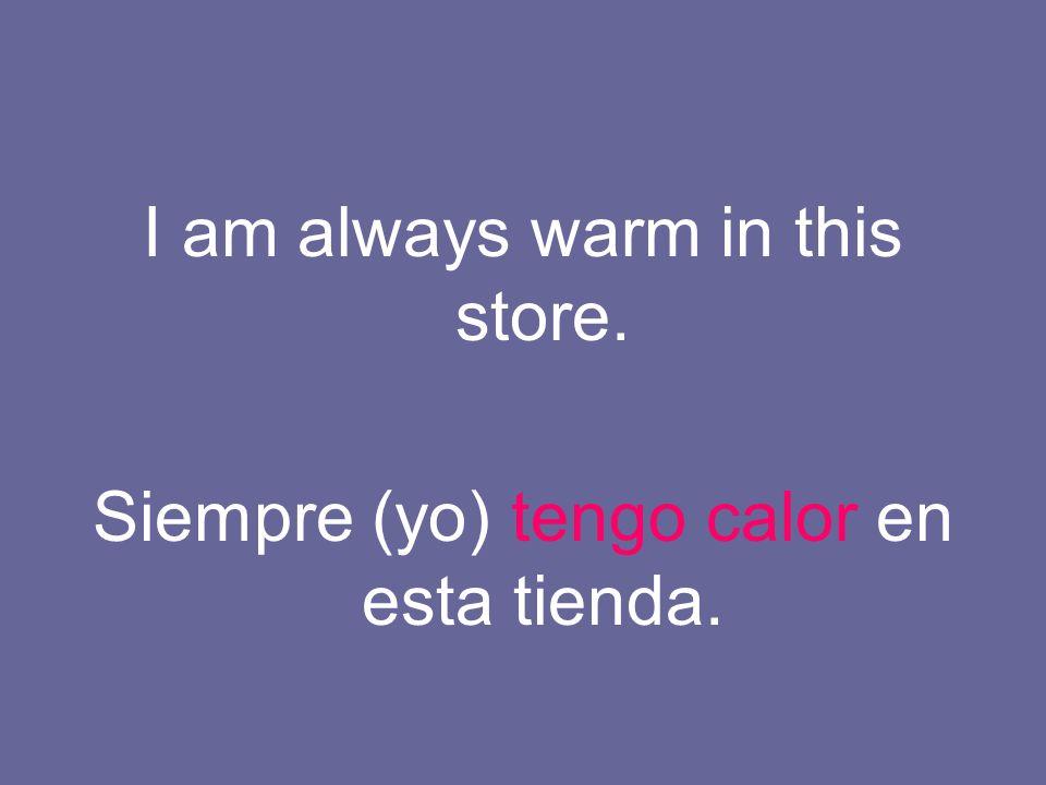 I am always warm in this store. Siempre (yo) tengo calor en esta tienda.
