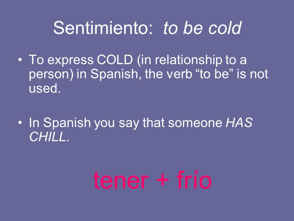 Sentimiento: to be cold To express COLD (in relationship to a person) in Spanish, the verb to be is not used. In Spanish you say that someone HAS CHIL