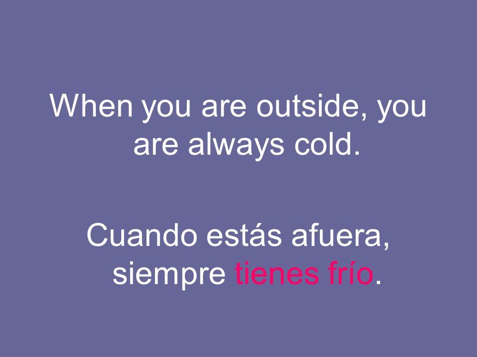 When you are outside, you are always cold. Cuando estás afuera, siempre tienes frío.