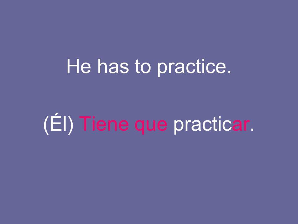 He has to practice. (Él) Tiene que practicar.