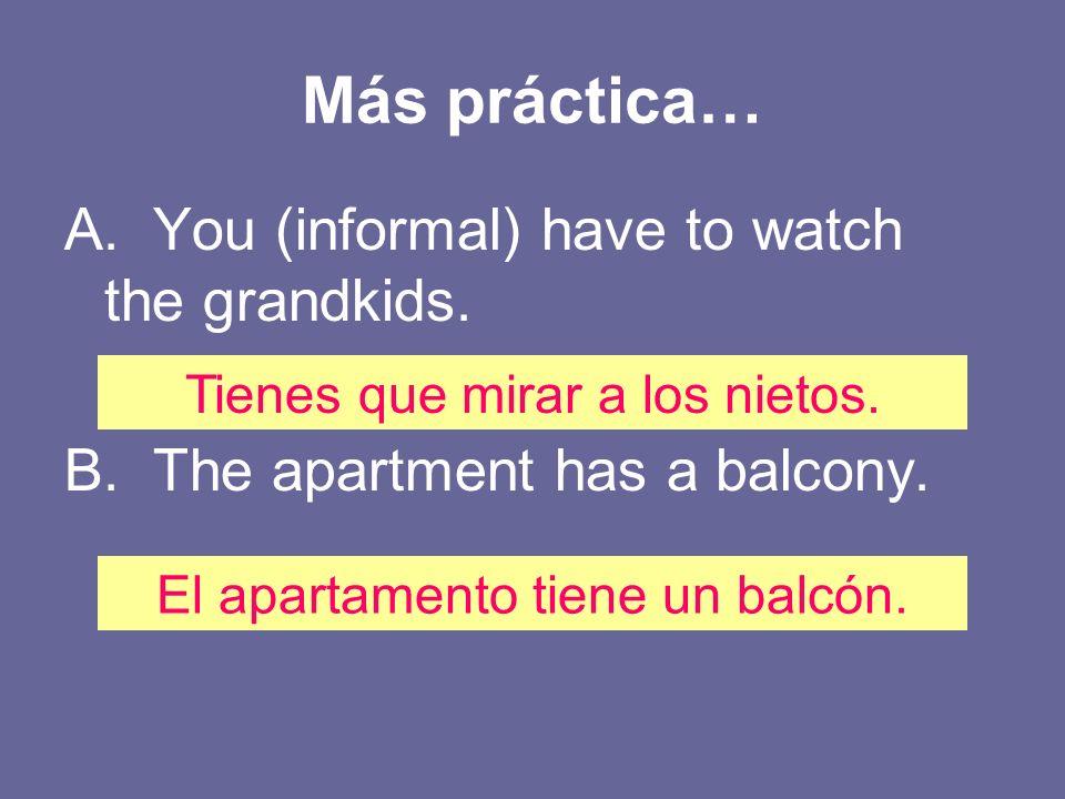 Más práctica… A. You (informal) have to watch the grandkids. B. The apartment has a balcony. Tienes que mirar a los nietos. El apartamento tiene un ba