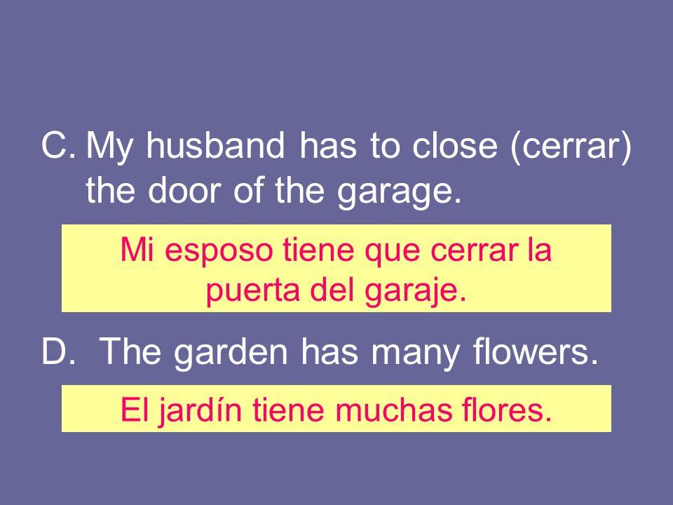 C.My husband has to close (cerrar) the door of the garage. D. The garden has many flowers. Mi esposo tiene que cerrar la puerta del garaje. El jardín