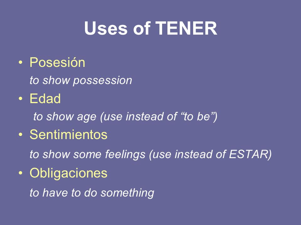 Uses of TENER Posesión to show possession Edad to show age (use instead of to be) Sentimientos to show some feelings (use instead of ESTAR) Obligacion