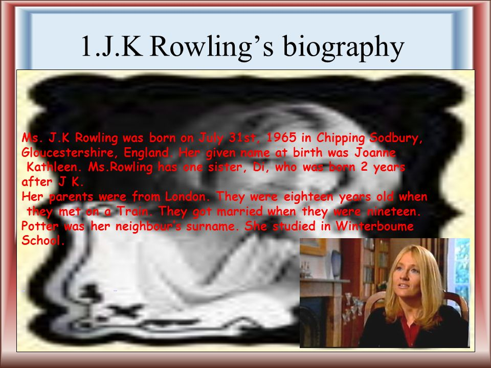 1.J.K Rowlings biography Ms. J.K Rowling was born on July 31st, 1965 in Chipping Sodbury, Gloucestershire, England. Her given name at birth was Joanne