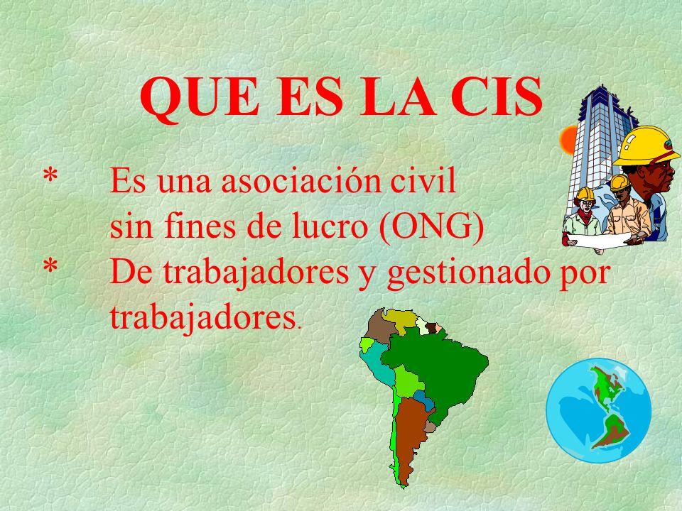 QUE ES LA CIS * Es una asociación civil sin fines de lucro (ONG) *De trabajadores y gestionado por trabajadores.