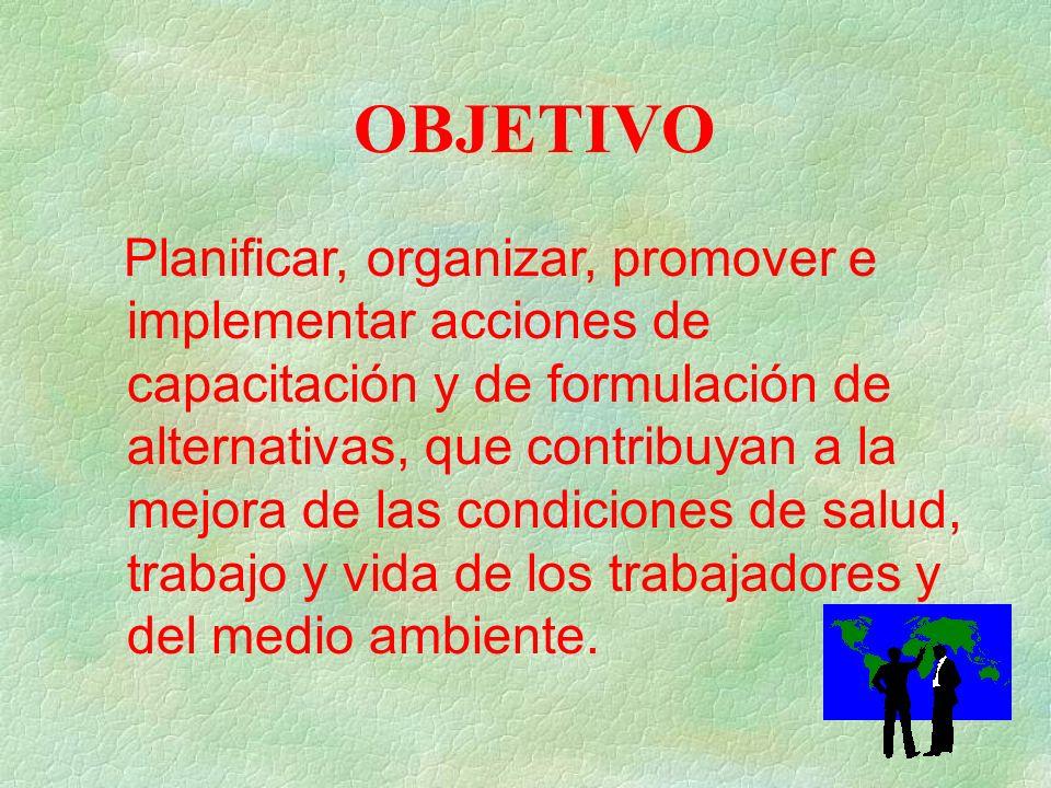 OBJETIVO Planificar, organizar, promover e implementar acciones de capacitación y de formulación de alternativas, que contribuyan a la mejora de las condiciones de salud, trabajo y vida de los trabajadores y del medio ambiente.