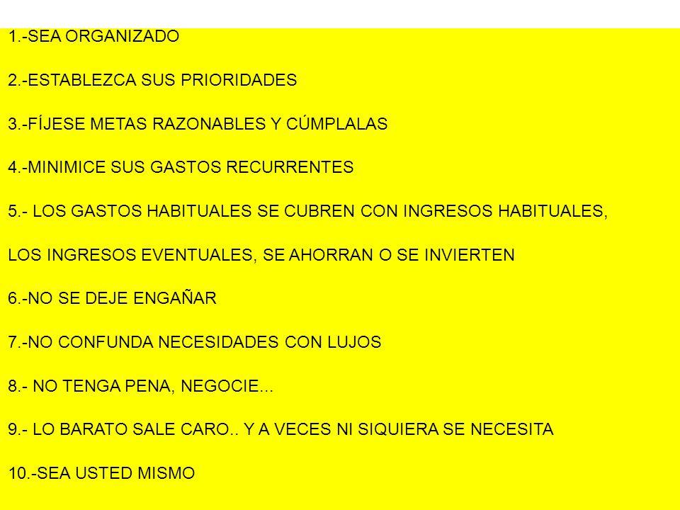 1.-SEA ORGANIZADO 2.-ESTABLEZCA SUS PRIORIDADES 3.-FÍJESE METAS RAZONABLES Y CÚMPLALAS 4.-MINIMICE SUS GASTOS RECURRENTES 5.- LOS GASTOS HABITUALES SE CUBREN CON INGRESOS HABITUALES, LOS INGRESOS EVENTUALES, SE AHORRAN O SE INVIERTEN 6.-NO SE DEJE ENGAÑAR 7.-NO CONFUNDA NECESIDADES CON LUJOS 8.- NO TENGA PENA, NEGOCIE...