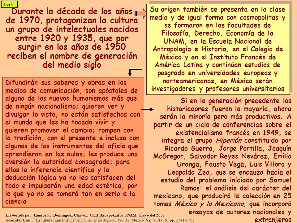 Durante la década de los años de 1970, protagonizan la cultura un grupo de intelectuales nacidos entre 1920 y 1935, que por surgir en los años de 1950 reciben el nombre de generación del medio siglo Su origen también se presenta en la clase media y de igual forma son cosmopolitas y se formaron en las facultades de Filosofía, Derecho, Economía de la UNAM, en la Escuela Nacional de Antropología e Historia, en el Colegio de México y en el Instituto Francés de América Latina y continúan estudios de posgrado en universidades europeas y norteamericanas, en México serán investigadores y profesores universitarios Si en la generación precedente los historiadores fueron la mayoría, ahora serán la minoría pero más productivos.