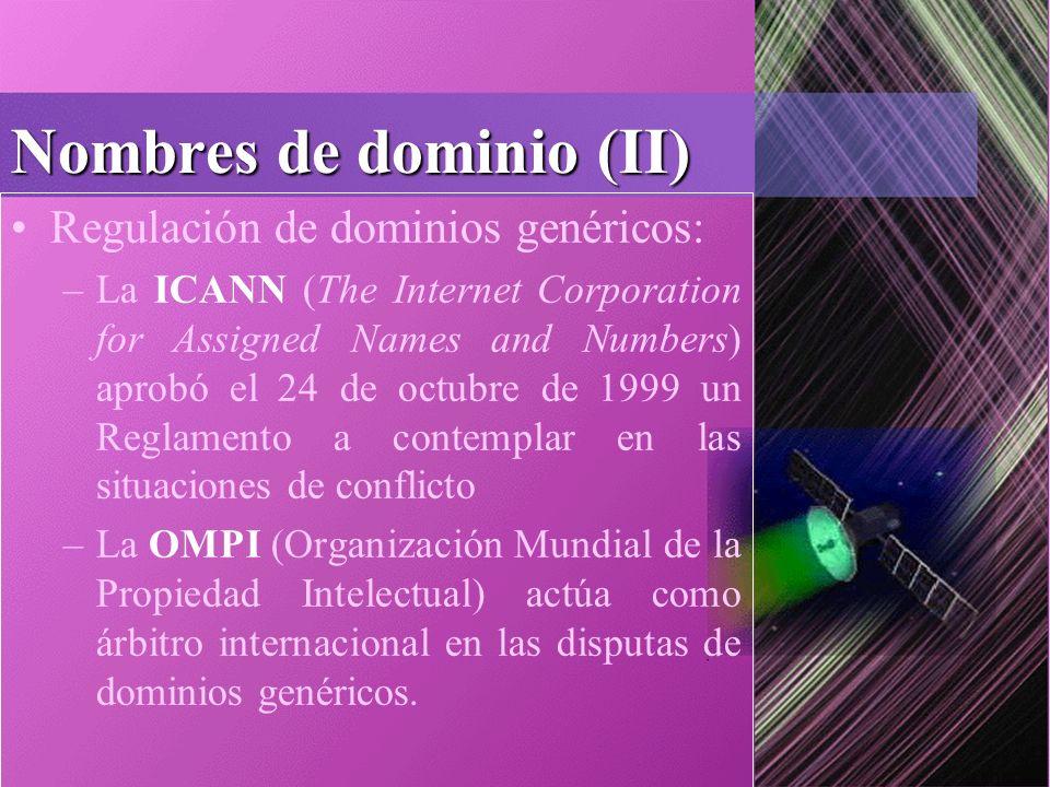 Nombres de dominio (II) Regulación de dominios genéricos: –La ICANN (The Internet Corporation for Assigned Names and Numbers) aprobó el 24 de octubre de 1999 un Reglamento a contemplar en las situaciones de conflicto –La OMPI (Organización Mundial de la Propiedad Intelectual) actúa como árbitro internacional en las disputas de dominios genéricos.