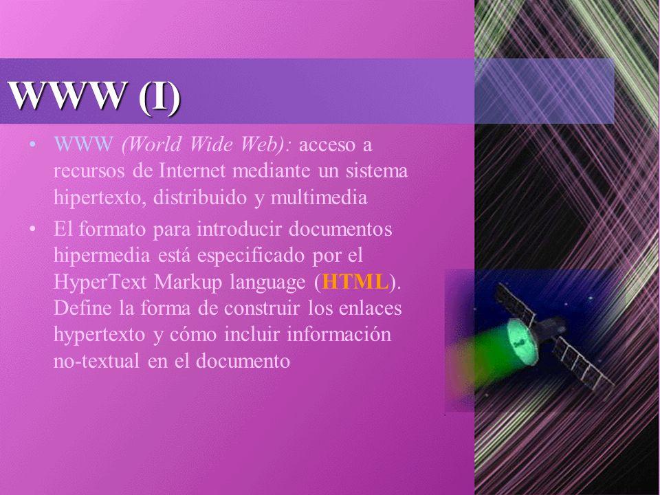 WWW (I) WWW (World Wide Web): acceso a recursos de Internet mediante un sistema hipertexto, distribuido y multimedia El formato para introducir documentos hipermedia está especificado por el HyperText Markup language (HTML).