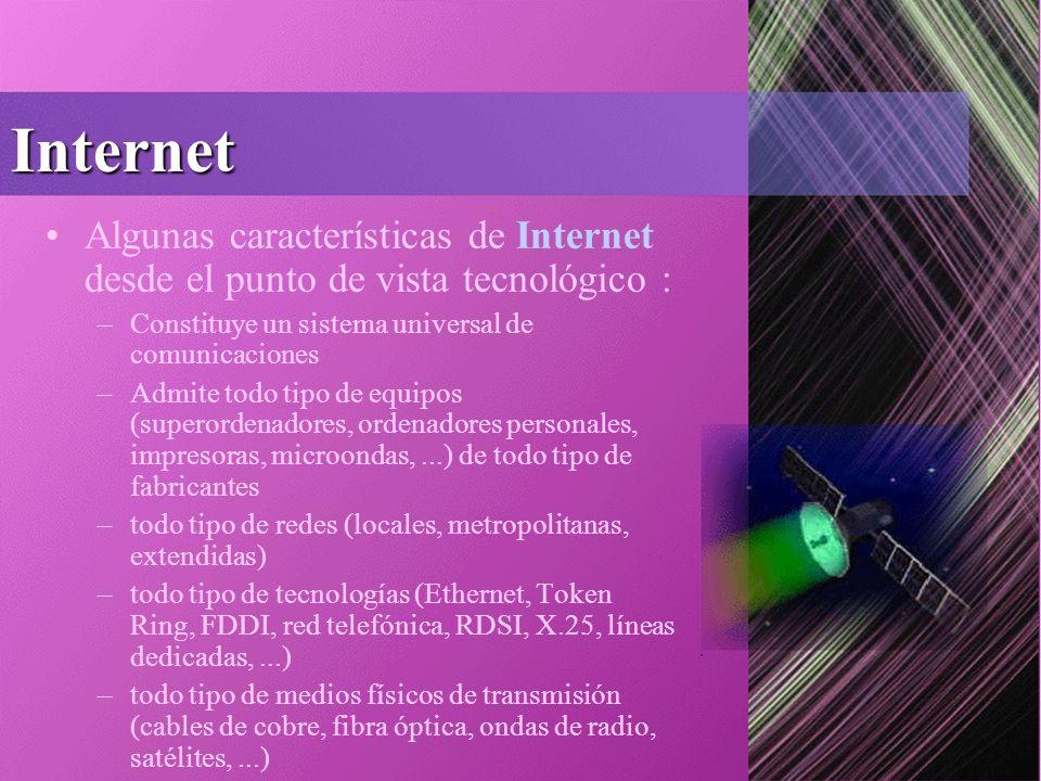 Internet Algunas características de Internet desde el punto de vista tecnológico : –Constituye un sistema universal de comunicaciones –Admite todo tipo de equipos (superordenadores, ordenadores personales, impresoras, microondas,...) de todo tipo de fabricantes –todo tipo de redes (locales, metropolitanas, extendidas) –todo tipo de tecnologías (Ethernet, Token Ring, FDDI, red telefónica, RDSI, X.25, líneas dedicadas,...) –todo tipo de medios físicos de transmisión (cables de cobre, fibra óptica, ondas de radio, satélites,...)