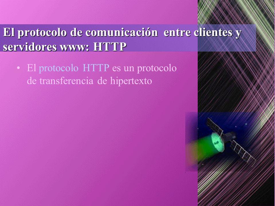 El protocolo de comunicación entre clientes y servidores www: HTTP El protocolo HTTP es un protocolo de transferencia de hipertexto