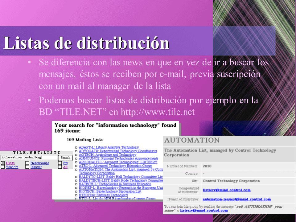 Listas de distribución Se diferencia con las news en que en vez de ir a buscar los mensajes, éstos se reciben por e-mail, previa suscripción con un mail al manager de la lista Podemos buscar listas de distribución por ejemplo en la BD TILE.NET en http://www.tile.net